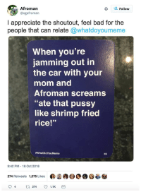 "Bad, Pussy, and Appreciate: Afroman  @ogafroman  Follow  I appreciate the shoutout, feel bad for the  people that can relate @whatdoyoumeme  When you're  jamming out in  the car with your  mom and  Afroman screams  ""ate that pussy  like shrimp fried  rice!""  #whatDoYouMeme  9:42 PM-18 Oct 2018  274 Retweets 1,075 Likes  ®S®9O().憂参"