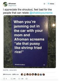 "Bad, Pussy, and Appreciate: Afroman  @ogafroman  Follow  I appreciate the shoutout, feel bad for the  people that can relate @whatdoyoumeme  When you're  jamming out in  the car with your  mom and  Afroman screams  ""ate that pussy  like shrimp fried  rice!""  #whatDoYouMeme  9:42 PM-18 Oct 2018  274 Retweets 1,075 Likes  ®S®9  0憂参"