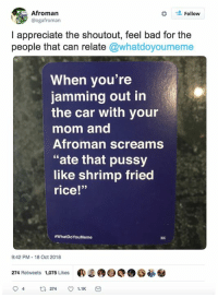 "Bad, Pussy, and Appreciate: Afromarn  @ogafroman  Follow  I appreciate the shoutout, feel bad for the  people that can relate @whatdoyoumeme  When vou're  jamming out in  the car with your  mom and  Afroman screams  ""ate that pussy  like shrimp fried  rice!""  eWhatDoYouMeme  9:42 PM-18 Oct 2018  274 Retweets 1,075 Likes"