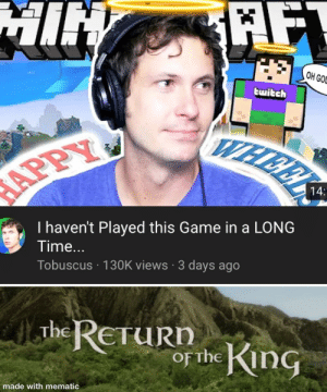 He's back: AFT  MIN  OH GOD  twitch  WHERK  APPY  14:  I haven't Played this Game in a LONG  Time...  Tobuscus · 130K views · 3 days ago  The RETURN  of the King  made with mematic He's back