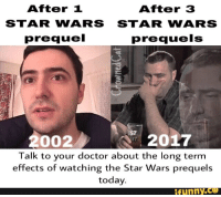 prequel: After 1  After 3  STAR WARS STAR WARS  prequel  prequels  2002  2017  ST  Talk to your doctor about the long term  effects of watching the Star Wars prequels  today.  funny.ce