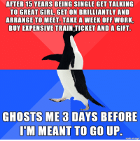 Life, Work, and Fuck: AFTER 10 TEARS DEINO SINGLE GET TALKING  TO GREAT GIRL, GET ON BRILLIANTLY AND  ARRANGE TO MEET. TAKE A WEEK OFF WORK,  BUY EXPENSIVE TRAIN TICKET AND A GIFT.  GHOSTS ME3 DAYS BEFORE  IMIMEANT TO GO UP.  made on imgur Life Sometimes Just Likes To Fuck With Me, I Swear.
