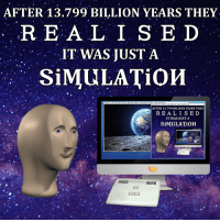 """<p>[<a href=""""https://www.reddit.com/r/surrealmemes/comments/864ikm/just_a_simulation/"""">Src</a>]</p>: AFTER 13.799 BILLION YEARS THEY  R E A L I S E D  IT WAS JUST A  49  SİMULATǐОИ  Unvese  rgo Super Cluster>M ky Way Galaxy  Solar System> E  AFTER 13.799 BILLION YEARS THEY  R E A L I S E D  IT WAS JUST A  SİMULATİO  REALISED  SIMULATION  曰曰 <p>[<a href=""""https://www.reddit.com/r/surrealmemes/comments/864ikm/just_a_simulation/"""">Src</a>]</p>"""