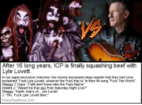 """Squashing beef that didn't even exist, lolz ~DJ Psykotiko~: After 16 long years, ICP is finally squashing beef with  Lyle Lovett.  In our super-exclusive interview, the clowns expressed deep regrets that they had once  exclaimed """"Fuck Lyle Lovett, whoever the Fuck that is"""" in their hit song """"Fuck The World""""  Shaggy 2 Dope: """"I still don't know who the Fuck that is  Violent J: """"Wasn't he that guy from Saturday Night Live?""""  Shaggy: """"Nahh, that's uh.. Jon Lovitz""""  J: """"Oh... Fuck Lyle Lovett then.""""  Totally RealNews.com Squashing beef that didn't even exist, lolz ~DJ Psykotiko~"""