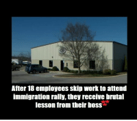"Lawyer, Memes, and Nationwide: After 18 employees skip work to attend  immigration rally, they receive brutal  lesson from their boss After 18 employees at a Tennessee-based painting company skipped work this week to attend a pro-immigration rally, they received a brutal lesson about right-to-work laws they won't soon forget.  According to KTNV-TV, 18 employees at Nashville's Bradley Coatings were fired after they informed their supervisors on Wednesday they were missing work the next day to attend the nationwide protest, ""A Day Without Immigrants.""  However, on Thursday when the employees didn't show up to work, they learned that they had been terminated.  The company's lawyer later released a statement to clarify that the employees were not fired because they attended the rally, but because they skipped out on work that included sensitive projects that clients contracted Bradley Coatings for.  According to KTNV, seven other Bradley Coatings employees quit after they learned their colleagues had been terminated over their absences.  They weren't the only employees to understand the harsh realties of skipping work in a right-to-work state (an employer can end your employment at any time without reason or cause.)   Twenty-one people were fired in Lexington, S.C., after they too skipped on work to attend the protest, according to WLTX-TV.  by Chris Enloe - The Blaze"