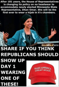 nfl fans: After 181 years, the House of Representatives  is changing its policy on no headwear to  accommodate newly elected Minnesota State  Representative, Ilhan Omar. She will be the  first ever to wear a hijab in it's chambers.  Ex-NFL Fans  SHARE IF YOU THINK  REPUBLICANS SHOULD  SHOW UP  DAY 1  MAKE AMERICA  GREAT AGAN  ONE OF  THESE!
