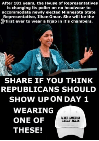 America Great Again: After 181 years, the House of Representatives  is changing its policy on no headwear to  accommodate newly elected Minnesota State  Representative, Ilhan Omar. She will be the  first ever to wear a hijab in it's chambers.  SHARE IF YOU THINK  REPUBLICANS SHOULD  SHOW UP ON DAY 1  WEARING  ONE OF  THESE!  MARE AMERICA  GREAT AGAIN