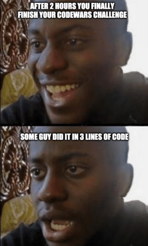 Painful…: AFTER 2 HOURS YOU FINALLY  FINISH YOUR CODEWARS CHALLENGE  SOME GUY DID IT IN 3 LINES OF CODE Painful…