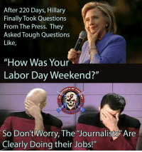 "Memes, Hitler, and Jobs: After 220 Days, Hillary  Finally Took Questions  From The Press. They  Asked Tough Questions  Like  How Was Your  Labor Day Weekend?""  CE or  So Don't Worry, The Journalists Are  Clearly Doing their Jobs!"" And no, these weren't the warm up questions.  This was as tough as it got.  To Trump, ""Why are you such an evil Hitler?""  To Hillary, ""You doing okay hon?"" - Metal Law"