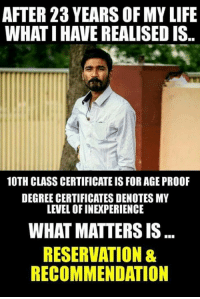 Life, Memes, and 🤖: AFTER 23 YEARS OF MY LIFE  WHAT I HAVE REALISED IS  10TH CLASS CERTIFICATE IS FOR AGE PROOF  DEGREE CERTIFICATES DENOTES MY  LEVEL OF INEXPERIENCE  WHAT MATTERS IS  RESERVATION &  RECOMMENDATION