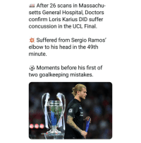 Feel bad for the guy 😥🙏🏼⚽️: After 26 scans in Massachu-  setts General Hospital, Doctors  confirm Loris Karius DID suffer  concussion in the UCL Final.  Suffered from Sergio Ramos,  elbow to his head in the 49th  minute.  Moments before his first of  two goalkeeping mistakes. Feel bad for the guy 😥🙏🏼⚽️