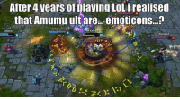 What the hell... I didn't know 😨 leagueoflegends: After 4 years of laying LoL i realised  that Amumu ult are.. emoticons...  14  12 What the hell... I didn't know 😨 leagueoflegends
