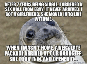 The package doesn't include the order date, and I deleted it from my account and email because it was kind of embarrassing… I'm in the shitstorm of the century right now: AFTER 7 YEARS BEING SINGLE, I ORDERED A  SEX DOLL FROM EBAY. IT NEVER ARRIVED.I  GOTA GIRLFRIEND. SHE MOVED IN TO LIVE  WITH ME  WHENIWASN T HOME, AVERY LATE  PACKAGE ARRIVED AT OUR DOORSTEP.  SHE TOOK IT IN, AND OPENED IT.  MEMEFUL.COM The package doesn't include the order date, and I deleted it from my account and email because it was kind of embarrassing… I'm in the shitstorm of the century right now
