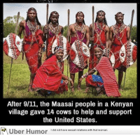failnation:Pretty wholesome. In terms of currency, 14 cows is a fortune to them btw: After 9/11, the Maasai people in a Kenyan  village gave 14 cows to help and support  the United States.  Uber Humor iai  have sexual relions wih that woman failnation:Pretty wholesome. In terms of currency, 14 cows is a fortune to them btw