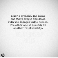 break up: After a breakup, the loyal  one stays single and deals  with the damages until healed.  The other one is already in  another relationship.