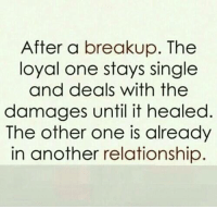 Memes, Relationships, and Singles: After a breakup. The  loyal one stays single  and deals with the  damages until it healed  The other one is already  in another relationship 💯