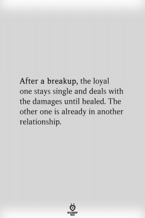 damages: After a breakup, the loyal  one stays single and deals with  the damages until healed. The  other one is already in another  relationship.