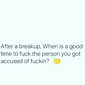 Fuck, Good, and Time: After a breakup, When is a good  time to fuck the person you got  accused of fuckin? 👇🤔