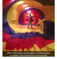 Amazing idea: After a few beers we though it would be great  to inflate a hot air balloon in the house! Amazing idea