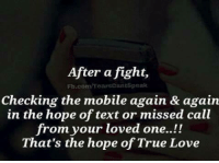 true love: After a fight,  Fb.com/rearsCantSpeak  Checking the mobile again & again  in the hope of text or missed call  from your loved one..!!  That's the hope of True Love