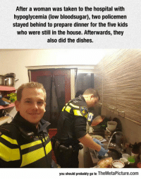 Taken, Tumblr, and Blog: After a woman was taken to the hospital with  hypoglycemia (low bloodsugar), two policemen  stayed behind to prepare dinner for the five kids  who were still in the house. Afterwards, they  also did the dishes.  you should probably go to TheMetaPicture.com srsfunny:  Two Policemen Doing The Right Thing