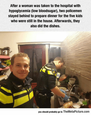 Taken, Tumblr, and Blog: After a woman was taken to the hospital with  hypoglycemia (low bloodsugar), two policemen  stayed behind to prepare dinner for the five kids  who were still in the house. Afterwards, they  also did the dishes.  you should probably go to TheMetaPicture.com epicjohndoe:  Two Policemen Doing The Right Thing