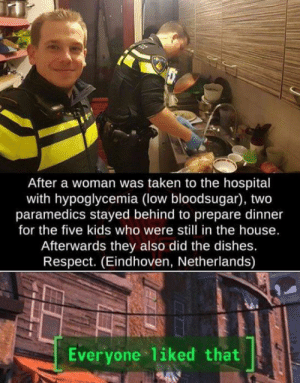 Good people: After a woman was taken to the hospital  with hypoglycemia (low bloodsugar), two  paramedics stayed behind to prepare dinner  for the five kids who were still in the house.  Afterwards they also did the dishes.  Respect. (Eindhoven, Netherlands)  Everyone 1iked that Good people