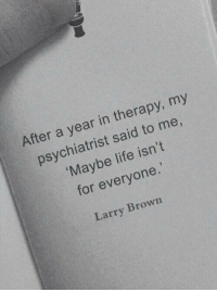 psychiatrist: After a year in therapy, my  psychiatrist said to me,  Maybe life isn't  for everyone.  Larry Brown