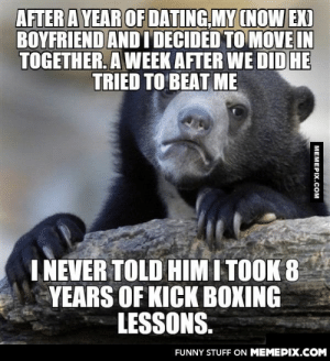 Sometimes not revealing everything about yourself may be useful. He went to jail.omg-humor.tumblr.com: AFTER A YEAR OF DATING,MY (NOW EX)  BOYFRIEND AND I DECIDED TO MOVE IN  TOGETHER. A WEEK AFTER WE DIDHE  TRIED TO BEAT ME  I NEVER TOLD HIM I TOOK 8  YEARS OF KICK BOXING  LESSONS.  FUNNY STUFF ON MEMEPIX.COM  MEMEPIX.COM Sometimes not revealing everything about yourself may be useful. He went to jail.omg-humor.tumblr.com