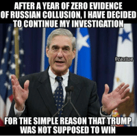AFTER A YEAR OF ZERO EVIDENCE  OF RUSSIAN COLLUSION, I HAVE DECIDED  TO CONTINUE MY INVESTIGATION  FOR THE SIMPLE REASON THAT TRUMP  WAS NOT SUPPOSED TO WIN CORRUPT LIBERAL TRASH- HE BELONGS IN PRISON