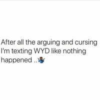 All the time 🤷♂️😂 https://t.co/eaWjnoY2Av: After all the arguing and cursing  I'm texting WYD like nothing  happened .. All the time 🤷♂️😂 https://t.co/eaWjnoY2Av