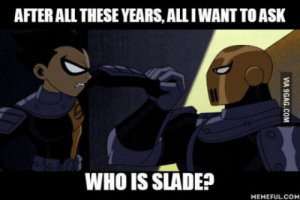 Ask, Robin, and Who: AFTER ALL THESE YEARS,ALL I WANT TO ASK  WHO IS SLADE?  MEMEFULCOM And why was he so obsessed with Robin?