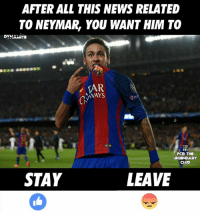 Memes, News, and Neymar: AFTER ALL THIS NEWS RELATED  TO NEYMAR, YOU WANT HIM TO  DYHAMITE  TAR  WAYS  FCD THE  CLUD  STAY  LEAVE What would you want?  #Dynamite