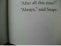 """Time, Snape, and All: After all this time?""""  """"Always,"""" said Snape.  0)"""