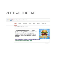 ok goodnight spam me plz !😸💞: AFTER ALL THIS TIME  Google  krabby patty secret formula  Web Images Shopping Videos News  More Search tools  About 50,200 results (0.42 seconds)  The Krabby Patty is made out of a frozen  hamburger with fresh lettuce, crisp onions and  tomatoes with undersea cheese, pickles,  mustard, Ketchup, and with a special secret  formula (a pinch of King Neptune's Poisedon  Powder).  ATT  Krabby Patty -Encyclopedia SpongeBobia -The  bby Patty ok goodnight spam me plz !😸💞