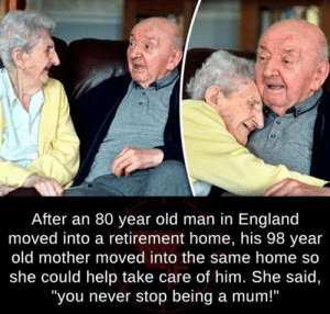 "You never stop being a mom: After an 80 year old man in England  moved into a retirement home, his 98 year  old mother moved into the same home so  she could help take care of him. She said,  ""you never stop being a mum!"" You never stop being a mom"