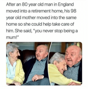 "England, Old Man, and Help: After an 80 year old man in England  moved into a retirement home, his 98  year old mother moved into the same  home so she could help take care of  him. She said, ""you never stop being a  mum!  I1 You never stop being a mum! ♥️"
