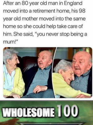 "You never stop being a mum!: After an 80 year old man in England  moved into a retirement home, his 98  year old mother moved into the same  home so she could help take care of  him. She said, ""you never stop being a  mum!""  WHOLESOME 1 00 You never stop being a mum!"