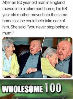 "England, Old Man, and Help: After an 80 year old man in England  moved into a retirement home, his 98  year old mother moved into the same  home so she could help take care of  him. She said, ""you never stop being a  mum!""  WHOLESOME 100 The wholesomeness is over 9000!"