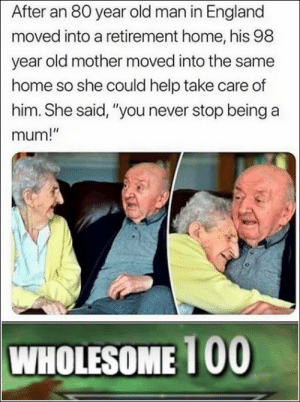 "Awwwwwww: After an 80 year old man in England  moved into a retirement home, his 98  year old mother moved into the same  home so she could help take care of  him. She said, ""you never stop being a  mum!""  WHOLESOME 100 Awwwwwww"