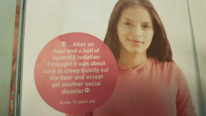Time, Old, and Thought: ... After an  hour and a half of  splendid isolation  I thought it was about  time to creep quietly out  the door and accept  yet another social  disaster  Jenny, 14 years old me_irl
