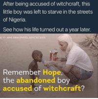 Memes, Nigeria, and 🤖: After being accused of witchcraft, this  little boy was left to starve in the streets  of Nigeria  See how his life turned out a year later.  D TV ANNE ISBAK (PHOTO). JEPPE SIG (EDIT)  Remember Hope,  the  abandoned  boy  accused of witchcraft? Look at the little uncle lool 🙌🏾🙌🏾 ... I can't lie I remember when that picture of him was circulating everywhere I first thought it was a photoshop thing put together by children in need or something.... but anyways little man is up and enjoying life ... more life to him