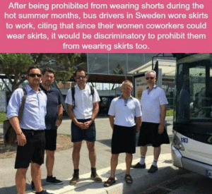 Work, Summer, and Sweden: After being prohibited from wearing shorts during the  hot summer months, bus drivers in Sweden wore skirts  to work, citing that since their women coworkers could  wear skirts, it would be discriminatory to prohibit them  from wearing skirts too Proper way of using equality card
