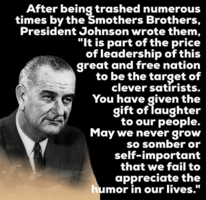 "How a real president responds to satire.: After being trashed numerous  times by the Šmothers Brothers,  President Johnson wrote them,  ""It is part of the price  of leadership of this  great and free nation  to be the target of  clever satirists.  You have given the  gift of laughter  to our people.  May we never grow  SO SOmber or  self-important  that we fail to  appreciate the  mor in our lives."" How a real president responds to satire."