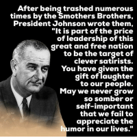 "Memes, Saturday Night Live, and 🤖: After being trashed numerous  times by the Smothers Brothers,  President Johnson wrote them,  ""It is part of the price  of leadership of this  to be the target of  clever satirists.  You have given the  gift of laughter  to our people.  May we never grow  so somber or  self-important  that we fail to  appreciate the  humor in our lives. From the book: ""On their final show, Dick read a letter he and Tom had gotten from former President Johnson. These days, President Trump responds to Saturday Night Live skits with angry tweets. Back then, Johnson, reflecting on his treatment by the Smothers Brothers, responded by writing:  ""It is part of the price of leadership of this great and free nation to be the target of clever satirists. You have given the gift of laughter to our people. May we never grow so somber or self-important that we fail to appreciate the humor in our lives."" http://www.npr.org/2017/02/10/514104444/50-years-later-the-biting-satire-of-the-smothers-brothers-still-resonates"
