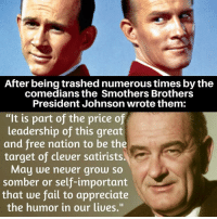 "somber: After being trashednumerous times bythe  comedians the Smothers Brothers  President Johnson wrote them:  ""It is part of the price of  leadership of this great  and free nation to be the  target of cleuer satirists.  May we neuer grow so  somber or self-important  that we fail to appreciate  the humor in our liues."""