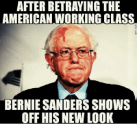 Bernie: AFTER BETRAYING THE  AMERICAN WORKING CLASS  BERNIE SANDERS SHOWS  OFF HIS NEW LOOK
