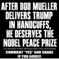 "Trump, Peace, and Yes: AFTER BOB MUELLER  DELIVERS TRUMP  IN HANDCUFFS,  HE DESERVES THE  NOBEL PEACE PRIZE  FB/IMPEACH TRUMP IMPEACH PENCE, KEEP IMPEACHING  COMMENT ""YES"" AND SHARE  IF YOU AGREE! Impeach Trump, Impeach Pence, Keep Impeaching"