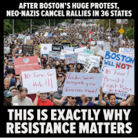 Bad, Protest, and Black: AFTER BOSTON'S HUGE PROTEST,  NEO-NAZIS CANCEL RALLIES IN 36 STATES  SABOSTON  ITSWILL NOT  BLACK LIVES  BLACK LIVES  TE  WE BELLE  STANDING  WHITE  BAD  ASLE  Ot  HATE HAS NO HOME HERE  No Tie  11at  odos Sormos  e Sis  | | | |  Imigrnt, no Fight Back  THIS IS EXACTLY WHY  RESISTANCE MATTERS SHARE if you Agree and Don't forget to LIKE Us, Proud Democrat!