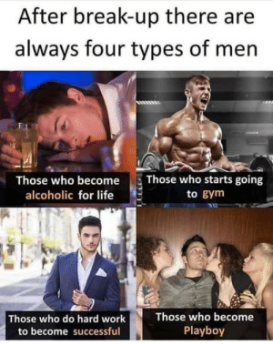 Which one is you?: After break-up there are  always four types of men  Those who becomeThose who starts going  alcoholic for life  to gym  Those who do hard work  to become successful  Those who become  Playboy Which one is you?